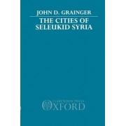 The Cities of Seleukid Syria by Dr. John D. Grainger