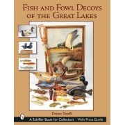 Fish and Fowl Decoys of the Great Lakes by Donna Tonelli