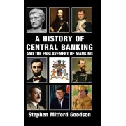 History of Central Banking and the Enslavement of Mankind by Stephen Mitford Goodson