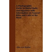 A Photographic Guide to Burial Dolls and Figurines with Information on Funeral Rites and Cults of the Dead by Max von Boehn