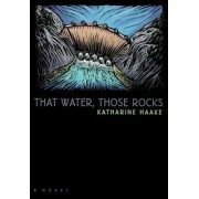 That Water, Those Rocks by Katharine Haake