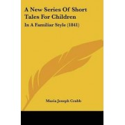 A New Series of Short Tales for Children by Maria Joseph Crabb