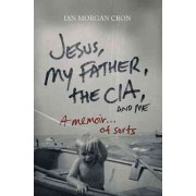 Jesus, My Father, the CIA, and Me by Ian Morgan Cron