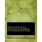 Business Short Cuts in Accounting, Book-Keeping, Card Indexing, Advertising ... by The Board of Experts of By the Board of Experts of the Book-Keep