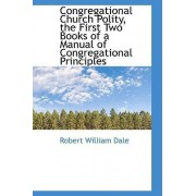 Congregational Church Polity, the First Two Books of a Manual of Congregational Principles by Robert William Dale