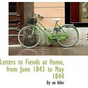 Letters to Fiends at Home, from June 1843 to May 1844 by By An Idler