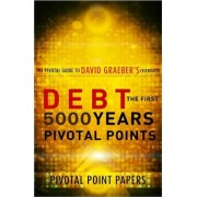 Debt the First 5000 Years Pivotal Points - The Pivotal Guide to David Graeber's Celebrated Book by Pivotal Point Papers