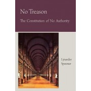 No Treason the Constitution of No Authority by Lysander Spooner