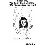I Know Why You Can't Stop Smoking and I Know How You Can! by Nicholina