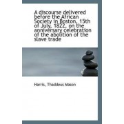 A Discourse Delivered Before the African Society in Boston, 15th of July, 1822, on the Anniversary C by Harris Thaddeus Mason
