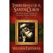 There Really Is a Santa Claus - History of Saint Nicholas & Christmas Holiday Traditions by William J Federer