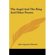 The Angel and the King and Other Poems by John Augustine Wilstach