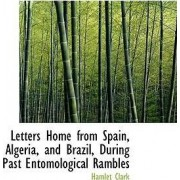 Letters Home from Spain, Algeria, and Brazil, During Past Entomological Rambles by Hamlet Clark