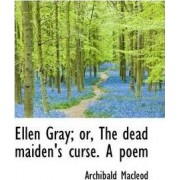 Ellen Gray; Or, the Dead Maiden's Curse. a Poem by Archibald MacLeod