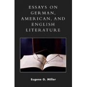 Essays on German, American and English Literature by Eugene G. Miller