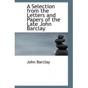 A Selection from the Letters and Papers of the Late John Barclay by John Barclay