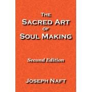 The Sacred Art of Soul Making by Joseph Naft