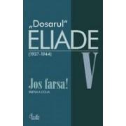 Dosarul Eliade. Jos farsa! Partea a doua, vol. V (1936-1944)