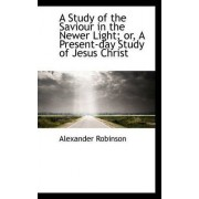 A Study of the Saviour in the Newer Light; Or, a Present-Day Study of Jesus Christ by Alexander Robinson