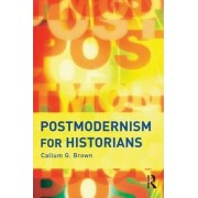 Postmodernism for Historians by Callum G. Brown