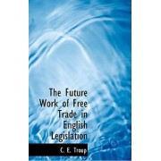 The Future Work of Free Trade in English Legislation by C E Troup