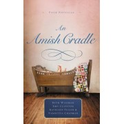 An Amish Cradle: In His Father's Arms, a Son for Always, a Heart Full of Love, an Unexpected Blessing