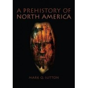 A Prehistory of North America by Mark Sutton