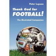 Thank God for Football! The Illustrated Companion by Peter Lupson