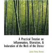 A Practical Treatise on Inflammation, Ulceration, a Induration of the Neck of the Uterus by James Henry Bennet