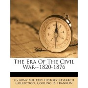 The Era of the Civil War--1820-1876 by Us Army Military History Research Collec