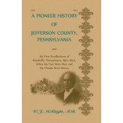 A Pioneer History of Jefferson County, Pennsylvania, and: My First Recollections of Brookville, Pennsylvania, 1840-1843, When My Feet Were Bare and