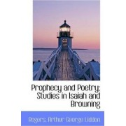Prophecy and Poetry; Studies in Isaiah and Browning by Rogers Arthur George Liddon