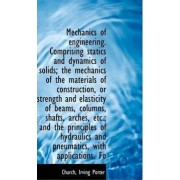 Mechanics of Engineering. Comprising Statics and Dynamics of Solids; The Mechanics of the Materials by Church Irving Porter