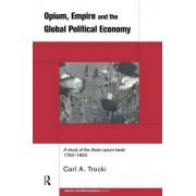 Opium, Empire and the Global Political Economy by Carl A. Trocki