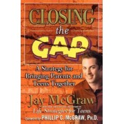Closing the Gap: A Strategy for Bringing Parents and Teens Together by Jay McGraw