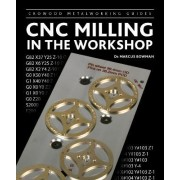 CNC Milling in the Workshop by Marcus D. Bowman