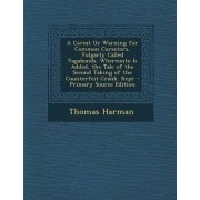 A Caveat or Warning for Common Cursetors, Vulgarly Called Vagabonds. Whereunto Is Added, the Tale of the Second Taking of the Counterfeit Crank. Repr by Thomas Harman