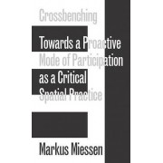 Markus Miessen - Crossbenching Toward a Proactive Mode of Participation, Critical Spatial Practice by Markus Miessen