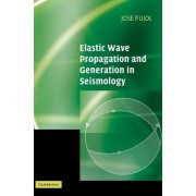 Elastic Wave Propagation and Generation in Seismology by Jose Pujol