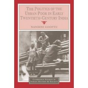 The Politics of the Urban Poor in Early Twentieth-Century India by Nandini Gooptu