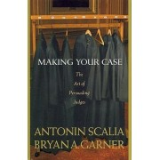 Scalia and Garner's Making Your Case: by Antonin Scalia