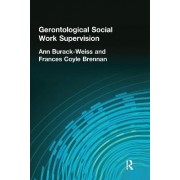 Gerontological Social Work Supervision by Ann Burack-Weiss
