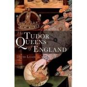 The Tudor Queens of England by David Loades