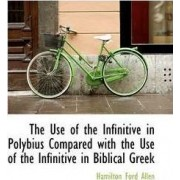 The Use of the Infinitive in Polybius Compared with the Use of the Infinitive in Biblical Greek by Hamilton Ford Allen