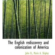 The English Rediscovery and Colonization of America by Marie A Shipley