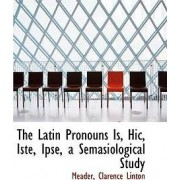 The Latin Pronouns Is, Hic, Iste, Ipse, a Semasiological Study by Meader Clarence Linton