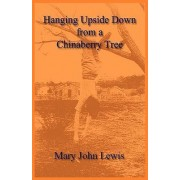 Hanging Upside Down from a Chinaberry Tree by Mary John Lewis