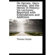 On Heroes, Hero-Worship, and the Heroic in History by Thomas Carlyle