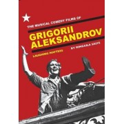 The Musical Comedy Films of Grigorii Aleksandrov by Rimgaila Salys