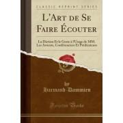 L'Art de Se Faire Ecouter: La Diction Et Le Geste A L'Usage de MM. Les Avocats, Conferenciers Et Predicateurs (Classic Reprint)